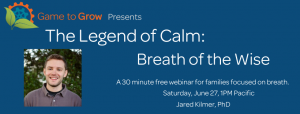 Blue background with white text. A cog and leaf logo with the words Game to Grow presents: The Legend of Calm: Breath of the Wise. A 30 minute free webinar for families focused on breath. 30 minute free webinar for families focused on breath. Saturday, June 27, 1PM Pacific. Jared Kilmer, PhD. Image of a smiling man with short hair in a grey polo with a controller logo.