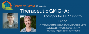 "Blue background with headshots of a man and a woman. The text reads ""Game to Grow Presents: Therapeutic GM Q+A: Therapeutic TTRPGs with Teens. A live Q+A for therapeutic GMs with Adam Davis MA Ed and Elizabeth Kilmer MS, LPA. Thursday, August 8th at 5pm Pacific."""