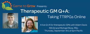 "Blue background with headshots of a man with short hair and a man with long hair. The text reads ""Game to Grow Presents: Therapeutic GM Q+A: Taking TTRPGs Online. A live Q+A for therapeutic GMs with Adam Davis MA Ed and Michael More, MSc. Thursday, September 3rd at 5pm Pacific."""