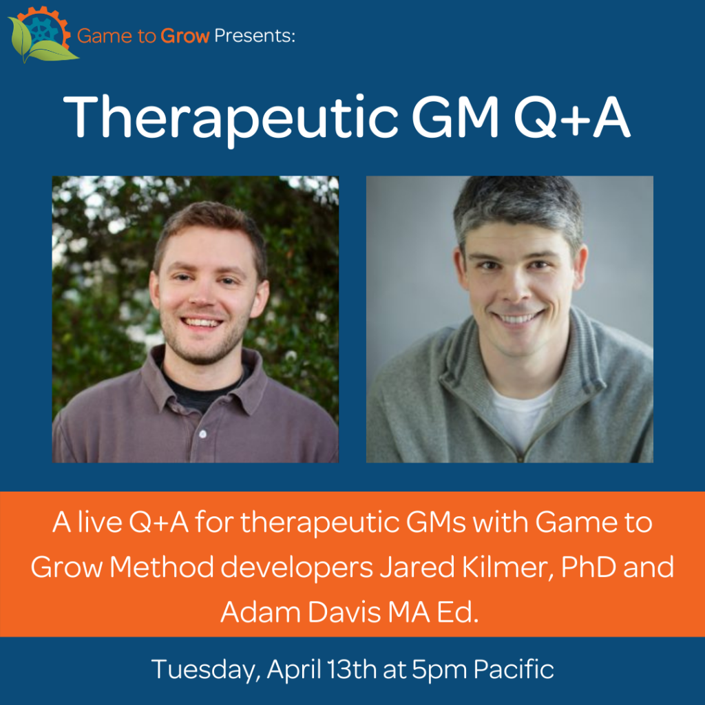 """Blue background with headshots of two smiling men with short hair. Text reads """"Therapeutic GM Q+A. A live Q+A for therapeutic GMs with Game to Grow Method developers Jared Kilmer, PhD and Adam Davis MA Ed. Tuesday, April 13 at 5pm Pacific."""""""