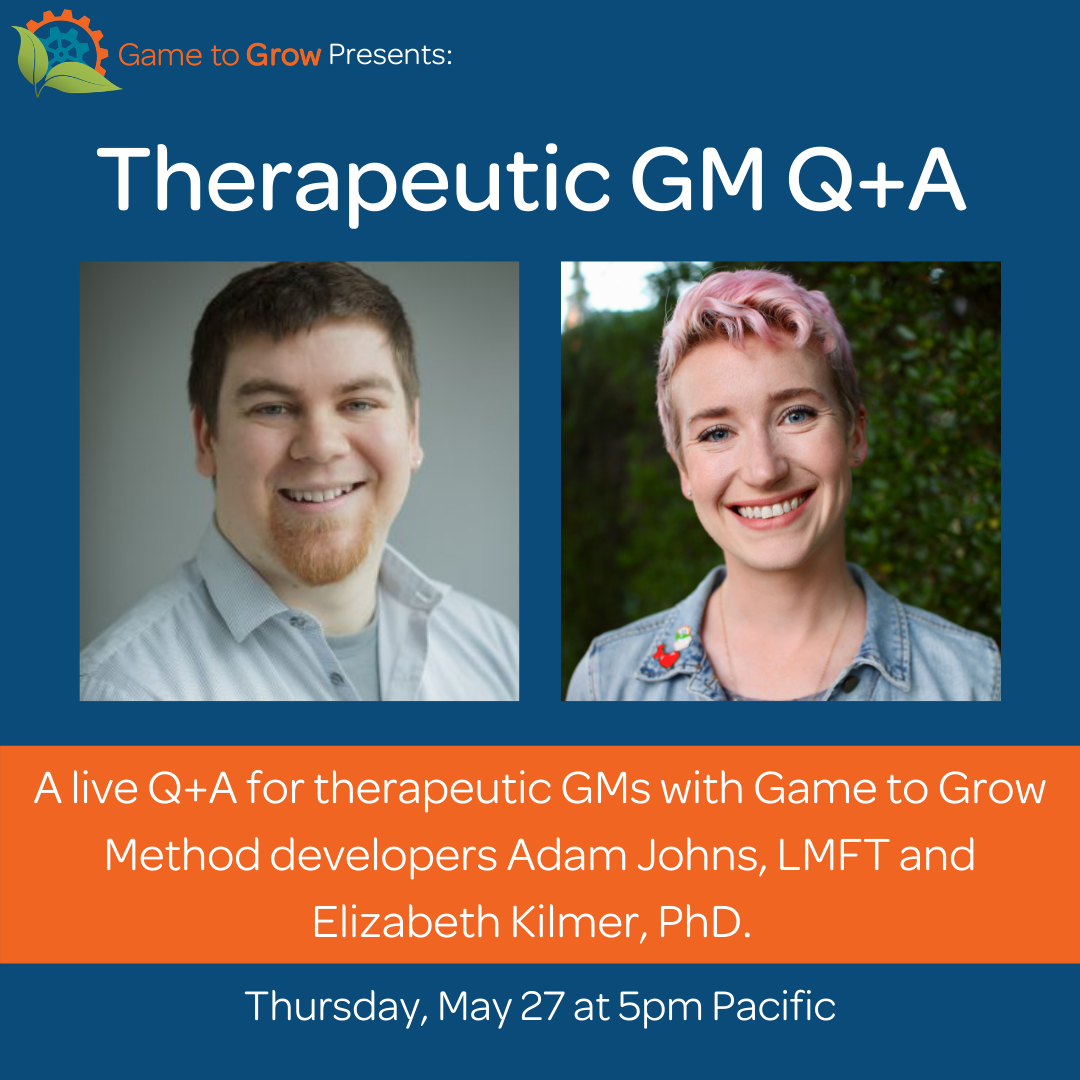 "Blue background with headshots of two smiling people with short hair. Text reads ""Therapeutic GM Q+A. A live Q+A for therapeutic GMs with Game to Grow Method developers Elizabeth Kilmer, PhD and Adam Johns, LMFT. Thursday, May 27 at 5pm Pacific."""
